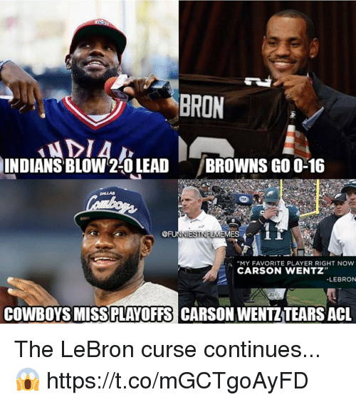 "acl: BRON  INDIANS  ' BLOW2:0 LEAD  /BROWNS GO 0-16  DALLAS  @FUIT ES 4 İİ  :A ""MY FAVORITE PLAYER RIGHT NOW  CARSON WENTZ""  LEBRON  COWBOYS MISSPLAYOFFS CARSON WENTZTEARS ACL The LeBron curse continues...😱 https://t.co/mGCTgoAyFD"