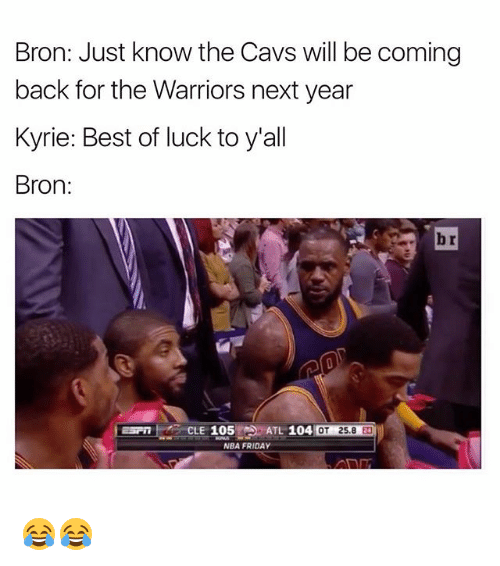 Cavs, Friday, and Funny: Bron: Just know the Cavs will be coming  back for the Warriors next year  Kyrie: Best of luck to y'all  Bron:  ESP  CLE 105  ATL 104 OT 25.8 2D  OT 25.8 24  NBA FRIDAY 😂😂