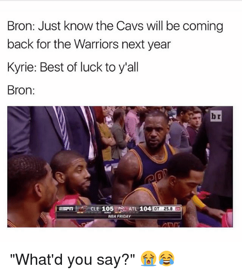 "Cavs, Friday, and Nba: Bron: Just know the Cavs will be coming  back for the Warriors next year  Kyrie: Best of luck to y'all  Bron:  br  ESPCLE 105  105S AT 104  ATL 104  し104  4 OT 25.8 24  NBA FRIDAY ""What'd you say?"" 😭😂"