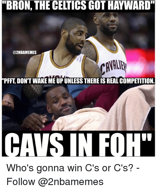 """Hayward: """"BRON, THE CELTICS GOT HAYWARD""""  @2NBAMEMES  PFFT, DON'T WAKE ME UP UNLESS THERE IS REAL COMPETITION  CAVS IN FOH"""" Who's gonna win C's or C's? - Follow @2nbamemes"""