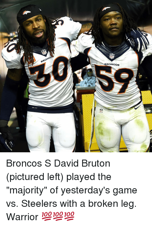 "Sports, Broncos, and Game: BRONC  RONCOS Broncos S David Bruton (pictured left) played the ""majority"" of yesterday's game vs. Steelers with a broken leg. Warrior 💯💯💯"