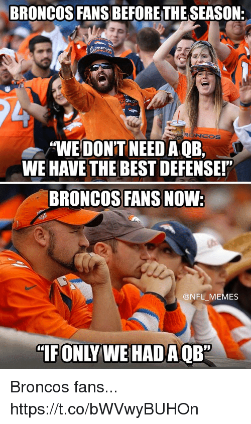 "Football, Memes, and Nfl: BRONCOS FANS BEFORETHESEASON:  ONO  RONCOS  ""WE DON'T NEEDA QE,  WE HAVE THE BEST DEFENSE!""  BRONCOS FANS NOW:  @NFL MEMES  ""IFONLY WE HAD A OB"" Broncos fans... https://t.co/bWVwyBUHOn"