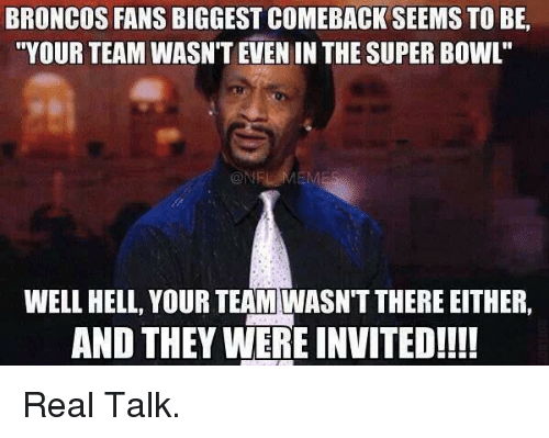 """Broncos: BRONCOS FANS BIGGEST COMEBACK SEEMS TO BE,  """"YOUR TEAM WASN'T EVEN INTHE SUPER BOWL  WELL HELL, YOUR TEAM WASNTTHERE EITHER,  AND THEY WERE INVITED!!!! Real Talk."""