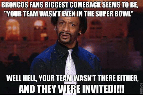 """Broncos: BRONCOS FANS BIGGEST COMEBACK SEEMS TO BE,  """"YOUR TEAM WASN'T EVEN IN THE SUPER BOWL  WELL HELL, YOUR TEAM WASNTTHERE EITHER,  AND THEY WERE INVITED!!!!"""