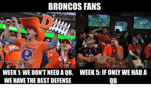 Broncos: BRONCOS FANS  WEEK 1: WE DON'T NEED A QB, WEEK 5: IF ONLY WE HAD A  QB  WE HAVE THE BESTDEFENSE