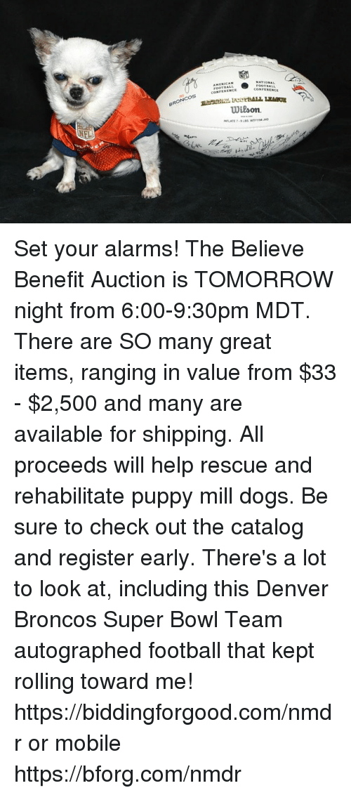 Denver Broncos: BRONCOS  NATIONAL  AMERICAN  FOOTBALL  CONFERENCE  Wilson. Set your alarms!  The Believe Benefit Auction is TOMORROW night from 6:00-9:30pm MDT.  There are SO many great items, ranging in value from $33 - $2,500 and many are available for shipping.  All proceeds will help rescue and rehabilitate puppy mill dogs.  Be sure to check out the catalog and register early.  There's a lot to look at, including this Denver Broncos Super Bowl Team autographed football that kept rolling toward me!  https://biddingforgood.com/nmdr or mobile https://bforg.com/nmdr