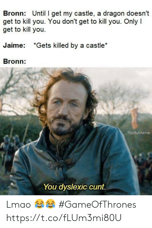 gameofthrones: Bronn: Until I get my castle, a dragon doesnt  get to kill you. You don't get to kill you. Only I  get to kill you.  Jaime:  *Gets killed by a castle*  Bronn:  Trio ByMeme  You dyslexic cunt Lmao 😂😂 #GameOfThrones https://t.co/fLUm3mi80U