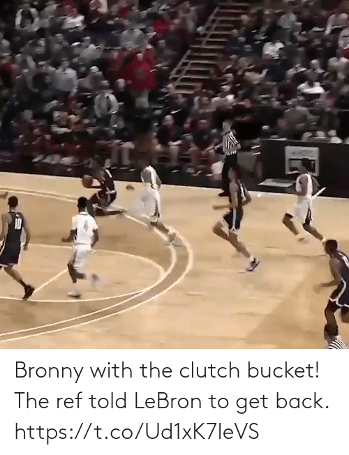 get back: Bronny with the clutch bucket!  The ref told LeBron to get back.    https://t.co/Ud1xK7leVS