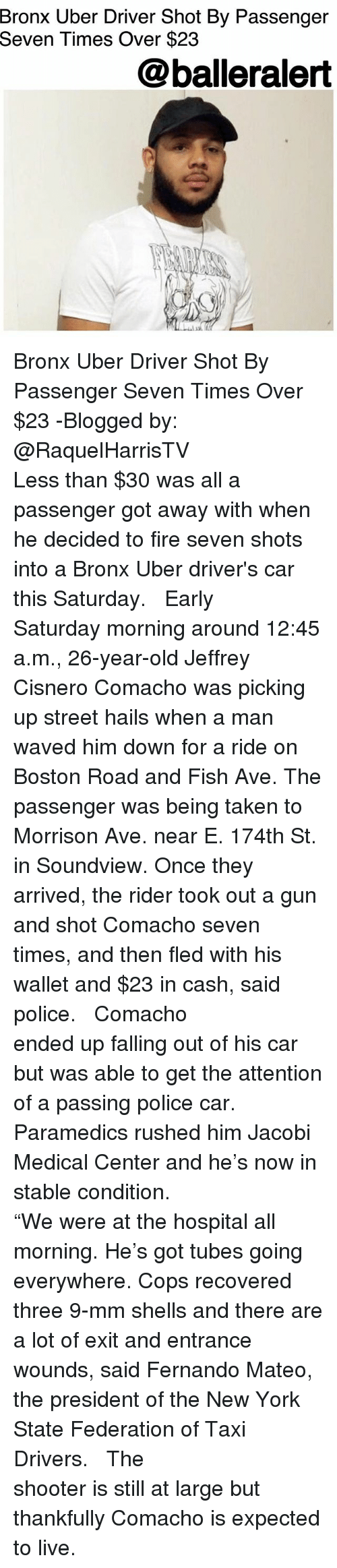 """federation: Bronx Uber Driver Shot By Passenger  Seven Times Over $23  @balleralert Bronx Uber Driver Shot By Passenger Seven Times Over $23 -Blogged by: @RaquelHarrisTV ⠀⠀⠀⠀⠀⠀⠀⠀⠀ ⠀⠀⠀⠀⠀⠀⠀⠀⠀ Less than $30 was all a passenger got away with when he decided to fire seven shots into a Bronx Uber driver's car this Saturday. ⠀⠀⠀⠀⠀⠀⠀⠀⠀ ⠀⠀⠀⠀⠀⠀⠀⠀⠀ Early Saturday morning around 12:45 a.m., 26-year-old Jeffrey Cisnero Comacho was picking up street hails when a man waved him down for a ride on Boston Road and Fish Ave. The passenger was being taken to Morrison Ave. near E. 174th St. in Soundview. Once they arrived, the rider took out a gun and shot Comacho seven times, and then fled with his wallet and $23 in cash, said police. ⠀⠀⠀⠀⠀⠀⠀⠀⠀ ⠀⠀⠀⠀⠀⠀⠀⠀⠀ Comacho ended up falling out of his car but was able to get the attention of a passing police car. Paramedics rushed him Jacobi Medical Center and he's now in stable condition. ⠀⠀⠀⠀⠀⠀⠀⠀⠀ ⠀⠀⠀⠀⠀⠀⠀⠀⠀ """"We were at the hospital all morning. He's got tubes going everywhere. Cops recovered three 9-mm shells and there are a lot of exit and entrance wounds, said Fernando Mateo, the president of the New York State Federation of Taxi Drivers. ⠀⠀⠀⠀⠀⠀⠀⠀⠀ ⠀⠀⠀⠀⠀⠀⠀⠀⠀ The shooter is still at large but thankfully Comacho is expected to live."""