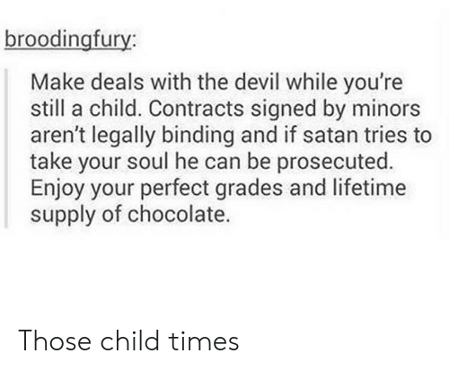 Lifetime Supply Of Chocolate: broodingfury:  Make deals with the devil while you're  still a child. Contracts signed by minors  aren't legally binding and if satan tries to  take your soul he can be prosecuted.  Enjoy your perfect grades and lifetime  supply of chocolate. Those child times
