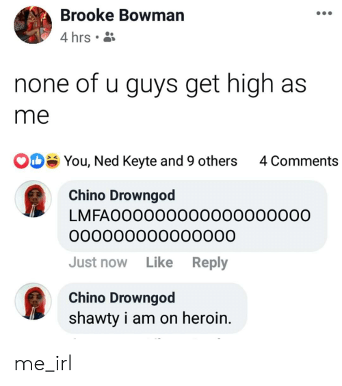 Heroin, Shawty, and Irl: Brooke Bowman  4 hrs .  none of u guys get high as  me  You, Ned Keyte and 9 others  4 Comments  Chino Drowngod  LMFAO00000000000000000  000000000000000  Just now Like Reply  Chino Drowngod  shawty i am on heroin. me_irl