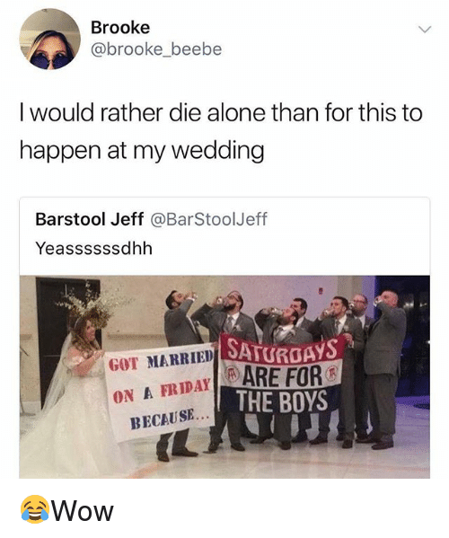 Being Alone, Memes, and Wedding: Brooke  @brooke_beebe  I would rather die alone than for this to  happen at my wedding  Barstool Jeff @BarStoolJeff  Yeassssssdhh  SATUROAYS  ARE FOR  THE BOYS  GOT MARRIED  ON A FRIDAYR  BECAUSE. 😂Wow