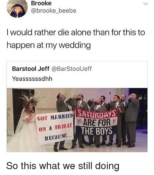Being Alone, Wedding, and Boys: Brooke  @brooke_beebe  I would rather die alone than for this to  happen at my wedding  Barstool Jeff @BarStoolJeff  Yeassssssdhh  SATURGAYS  GOT MARRIED  FRIAYARE FOR  ON A  THE BOYS  BECAUSE...  IL So this what we still doing