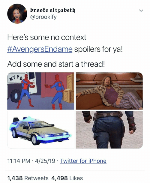 brooke: brooke elizabet  @brookify  Here's some no context  #AvengersEndame spoilers for ya!  Add some and start a thread.  11:14 PM 4/25/19 Twitter for iPhone  1,438 Retweets 4,498 Likes