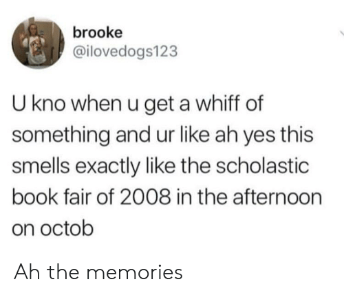 scholastic: brooke  @ilovedogs123  U kno when u get a whiff of  something and ur like ah yes this  smells exactly like the scholastic  book fair of 2008 in the afternoorn  on octob Ah the memories
