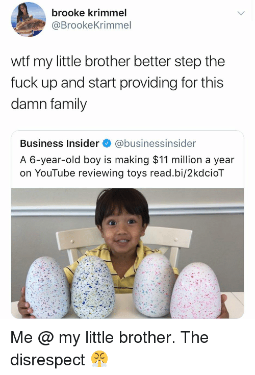 Family, Wtf, and youtube.com: brooke krimmel  @BrookeKrimmel  wtf my little brother better step the  fuck up and start providing for this  damn family  Business Insider@businessinsider  A 6-year-old boy is making $11 million a year  on YouTube reviewing toys read.bi/2kdcioT Me @ my little brother. The disrespect 😤