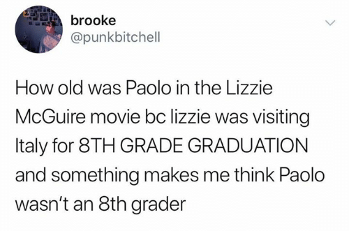 brooke: brooke  @punkbitchell  How old was Paolo in the Lizzie  McGuire movie bc lizzie was visiting  Italy for 8TH GRADE GRADUATION  and something makes me think Paolo  wasn't an 8th grader