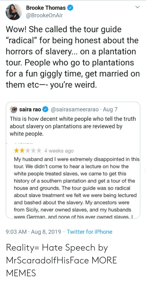 "rao: Brooke Thomas  @BrookeOnAir  Wow! She called the tour guide  ""radical"" for being honest about the  horrors of slavery... on a plantation  tour. People who go to plantations  for a fun giggly time, get married on  them etc-- you're weird.  saira rao  @sairasameerarao Aug 7  This is how decent white people who tell the truth  about slavery on plantations are reviewed by  white people.  4 weeks ago  My husband and I were extremely disappointed in this  tour. We didn't come to hear a lecture on how the  white people treated slaves, we came to get this  history of a southern plantation and get a tour of the  house and grounds. The tour guide was so radical  about slave treatment we felt we were  being lectured  and bashed about the slavery. My ancestors were  from Sicily, never owned slaves, and my husbands  were German. and none of his ever owned slaves. I  9:03 AM Aug 8, 2019 Twitter for iPhone Reality= Hate Speech by MrScaradolfHisFace MORE MEMES"