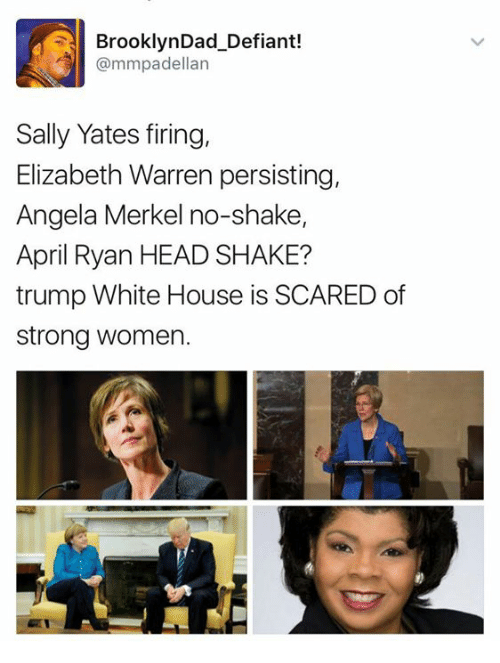 Elizabeth Warren, Head, and Memes: BrooklynDad_Defiant!  @mmpadellan  Sally Yates firing,  Elizabeth Warren persisting,  Angela Merkel no-shake,  April Ryan HEAD SHAKE?  trump White House is SCARED of  strong women.