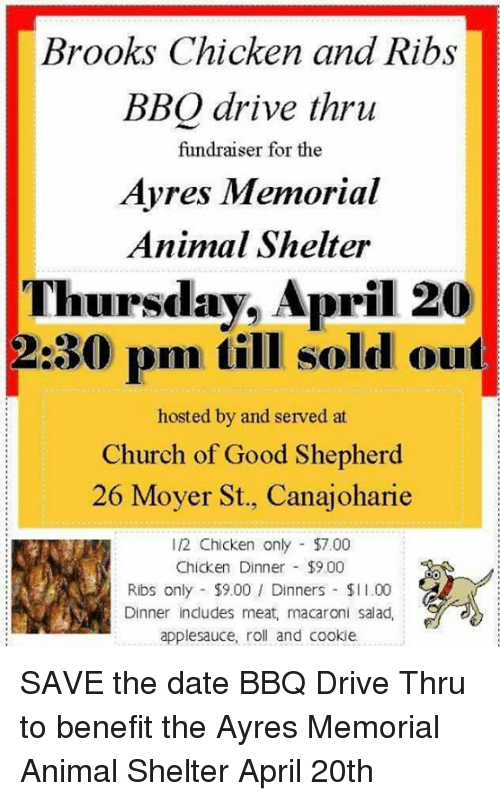 Memes, 🤖, and Dates: Brooks Chicken and Ribs  BBQ drive thru  fundraiser for the  Ayres Memorial  Animal Shelter  Thursday, April 20  2:30 pm till sold out  hosted by and served at  Church of Good Shepherd  26 Moyer St., Canajoharie  12 Chicken only $7.00  Chicken Dinner $9.00  Ribs only $9.00 Dinners $l l.00  Dinner includes meat, macaroni salad,  applesauce, roll and cookie. SAVE the date BBQ Drive Thru to benefit the Ayres Memorial Animal Shelter  April 20th