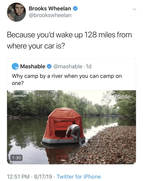 camp: Brooks Wheelan  @brookswheelan  Because you'd wake up 128 miles from  where your car is?  Mashable  @mashable 1d  Why camp by a river when you can camp on  one?  table  SMITHFLY  1:30  12:51 PM 8/17/19 Twitter for iPhone