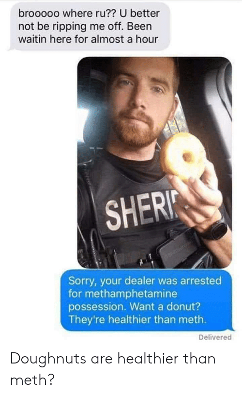 Better Not: brooooo where ru?? U better  not be ripping me off. Been  waitin here for almost a hour  SHERI  Sorry, your dealer was arrested  for methamphetamine  possession. Want a donut?  They're healthier than meth.  Delivered Doughnuts are healthier than meth?