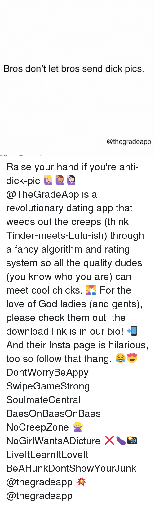 Lulu, App, and Download: Bros don't let bros send dick pics.  Cothegradeapp Raise your hand if you're anti-dick-pic 🙋🏼🙋🏽🙋🏻 @TheGradeApp is a revolutionary dating app that weeds out the creeps (think Tinder-meets-Lulu-ish) through a fancy algorithm and rating system so all the quality dudes (you know who you are) can meet cool chicks. 💑 For the love of God ladies (and gents), please check them out; the download link is in our bio! 📲 And their Insta page is hilarious, too so follow that thang. 😂😍 DontWorryBeAppy SwipeGameStrong SoulmateCentral BaesOnBaesOnBaes NoCreepZone 🙅🏼 NoGirlWantsADicture ❌🍆📸 LiveItLearnItLoveIt BeAHunkDontShowYourJunk @thegradeapp 💥 @thegradeapp