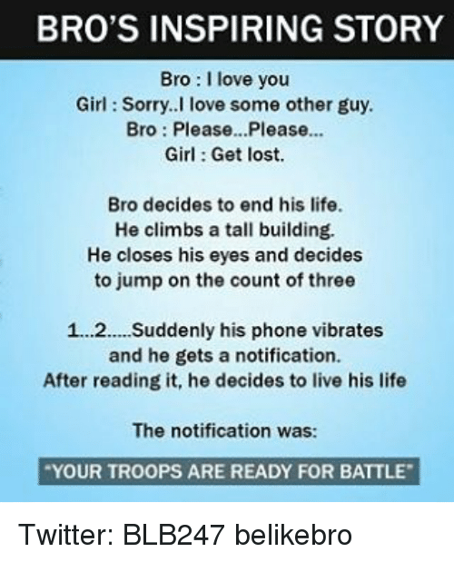Vibraters: BRO'S INSPIRING STORY  Bro I love you  Girl Sorry. I love some other guy.  Bro Please...Please...  Girl Get lost.  Bro decides to end his life.  He climbs a tall building.  He closes his eyes and decides  to jump on the count of three  1...2.... Suddenly his phone vibrates  and he gets a notification.  After reading it, he decides to live his life  The notification was:  YOUR TROOPS ARE READY FOR BATTLE Twitter: BLB247 belikebro