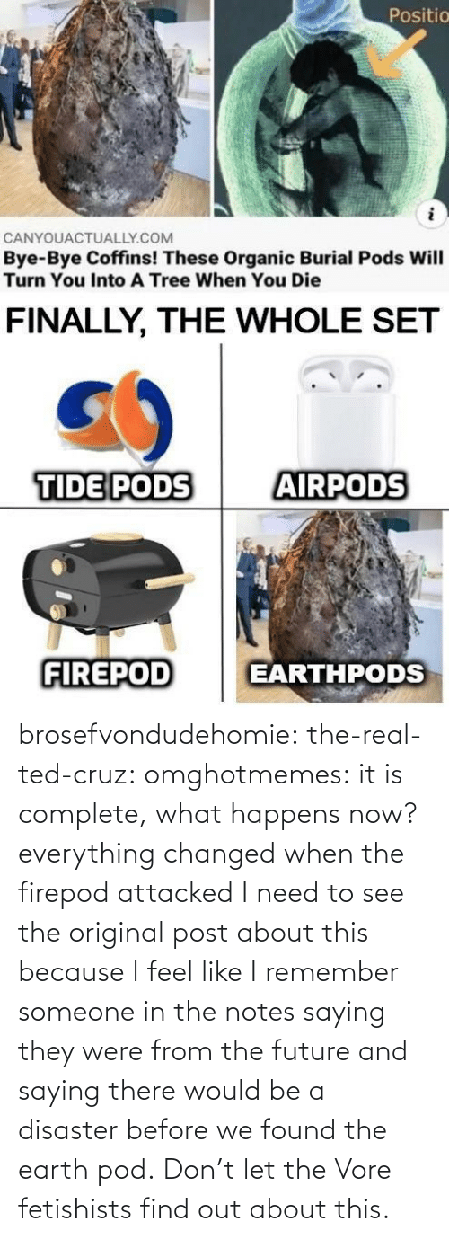 pod: brosefvondudehomie: the-real-ted-cruz:  omghotmemes: it is complete, what happens now? everything changed when the firepod attacked    I need to see the original post about this because I feel like I remember someone in the notes saying they were from the future and saying there would be a disaster before we found the earth pod.    Don't let the Vore fetishists find out about this.