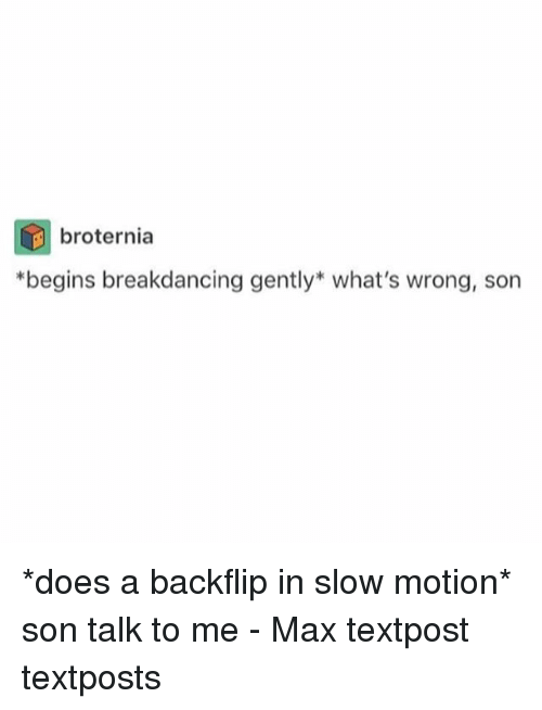 Whats Wrong: broternia  *begins breakdancing gently what's wrong, son *does a backflip in slow motion* son talk to me - Max textpost textposts