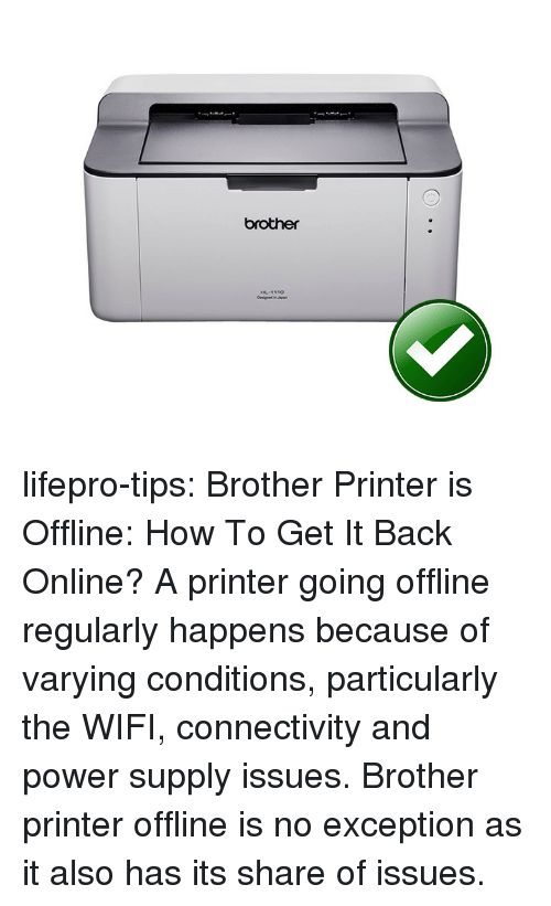 offline: brother lifepro-tips:  Brother Printer is Offline: How To Get It Back Online?     A printer going offline regularly  happens because of varying conditions, particularly the WIFI,  connectivity and power supply issues. Brother printer offline is no exception as it also has its share of issues.