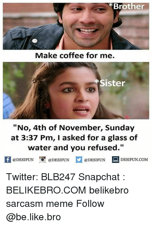 """Be Like, Meme, and Memes: Brother  Make coffee for me.  Sister  """"No, 4th of November, Sunday  at 3:37 Pm, I asked for a glass of  water and you refused.""""  K @DESIFUN igi @DESIFUN口@DESIFUN 의 DESIFUN.COM  @DESIFUN DESIFUN.COM Twitter: BLB247 Snapchat : BELIKEBRO.COM belikebro sarcasm meme Follow @be.like.bro"""