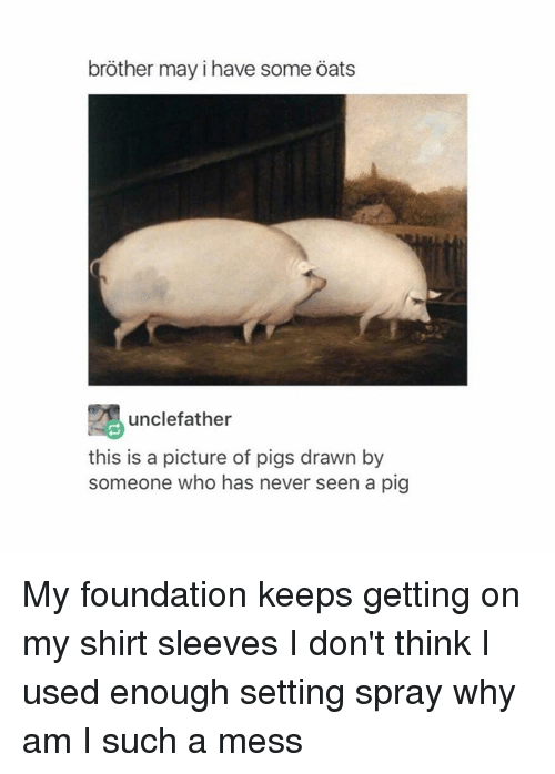 May I Have Some Oats: brother may i have some oats  unclefather  this is a picture of pigs drawn by  someone who has never seen a pig My foundation keeps getting on my shirt sleeves I don't think I used enough setting spray why am I such a mess