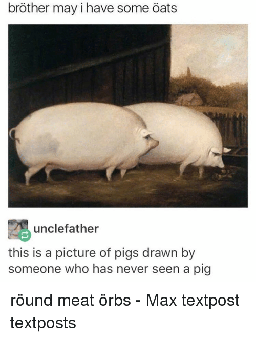May I Have Some Oats: brother may i have some Oats  unclefather  this is a picture of pigs drawn by  someone who has never seen a pig röund meat örbs - Max textpost textposts