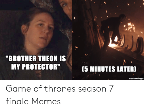 """7 Finale: """"BROTHER THEON IS  MY PROTECTOR""""  [5 MINUTES LATER]  made on imgur Game of thrones season 7 finale Memes"""
