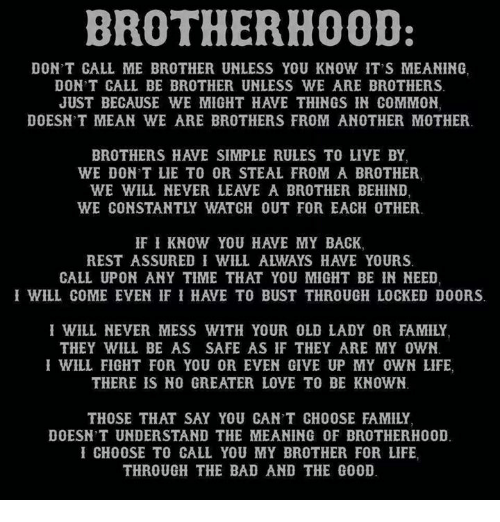 Bad, Family, and Life: BROTHERH0OD  DON'T CALL ME BROTHER UNLESS YOU KNOW IT'S MEANING  DON'T CALL BE BROTHER UNLESS WE ARE BROTHERS  JUST BECAUSE WE MIGHT HAVE THINGS IN COMMON  DOESN'T MEAN WE ARE BROTHERS FROM ANOTHER MOTHER  BROTHERS HAVE SIMPLE RULES TO LIVE BY  WE DONT LIE TO OR STEAL FROM A BROTHER  WE WILL NEVER LEAVE A BROTHER BEHIND  WE CONSTANTLY WATCH OUT FOR EACH OTHER  IF I KNOW YOU HAVE MY BACK,  REST ASSURED I WILL ALWAYS HAVE YOURS  CALL UPON ANY TIME THAT YOU MIGHT BE IN NEED  I WILL COME EVEN IF I HAVE TO BUST THROUGH LOCKED DOORS  WILL NEVER MESS WITH YOUR OLD LADY OR FAMILY  THEY WILL BE AS SAFE AS IF THEY ARE MY OWN  I WILL FIGHT FOR YOU OR EVEN GIVE UP MY OWN LIFE,  THERE IS NO GREATER LOVE TO BE KNOWN  THOSE THAT SAY YOU CAN'T CHOOSE FAMILY  DOESN T UNDERSTAND THE MEANING OF BROTHERHOOD  CHOOSE TO CALL YOU MY BROTHER FOR LIFE  THROUGH THE BAD AND THE GOOD