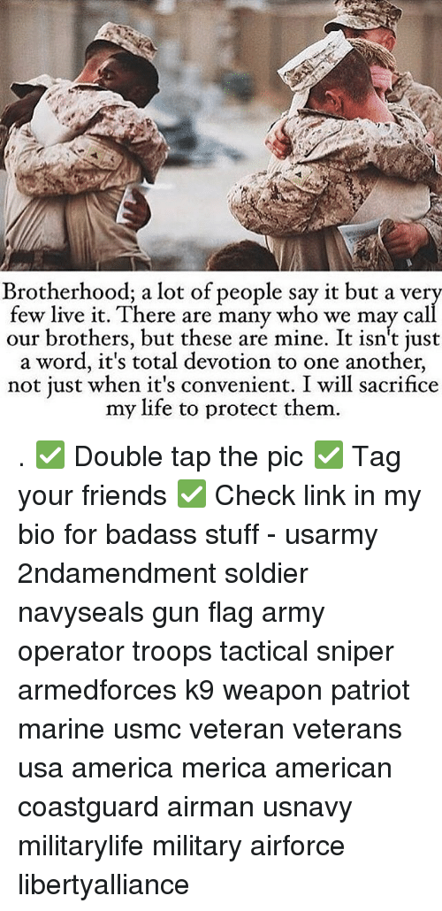 America, Friends, and Life: Brotherhood; a lot of people say it but a ver  few live it. There are many who we may cal  our brothers, but these are mine. It isn't just  a word, it's total devotion to one another,  not just when it's convenient. I will sacrifice  my life to protect them . ✅ Double tap the pic ✅ Tag your friends ✅ Check link in my bio for badass stuff - usarmy 2ndamendment soldier navyseals gun flag army operator troops tactical sniper armedforces k9 weapon patriot marine usmc veteran veterans usa america merica american coastguard airman usnavy militarylife military airforce libertyalliance