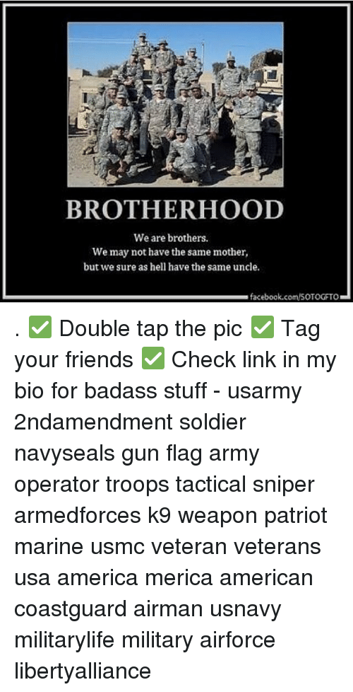 Memes, Badass, and 🤖: BROTHERHOOD  We are brothers.  We may not have the same mother,  but we sure as hell have the same uncle.  facebook.com/SOTOGFTO . ✅ Double tap the pic ✅ Tag your friends ✅ Check link in my bio for badass stuff - usarmy 2ndamendment soldier navyseals gun flag army operator troops tactical sniper armedforces k9 weapon patriot marine usmc veteran veterans usa america merica american coastguard airman usnavy militarylife military airforce libertyalliance