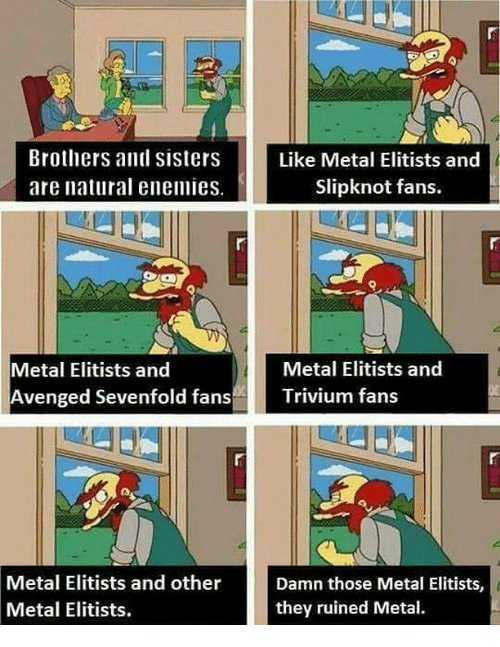 Memes, Slipknot, and Enemies: Brothers and Sisters  Like Metal Elitists and  are natural enemies.  Slipknot fans.  Metal Elitists and  Metal Elitists and  Avenged Sevenfold fans  Trivium fans  Metal Elitists and other  Damn those Metal Elitists,  Metal Elitists.  they ruined Metal.