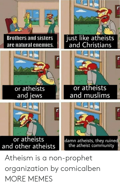 brothers and sisters: Brothers and sisters ust like atheists  are natural enemies. nd Christians  or atheists  and lews  or atheists  and muslims  or atheists  damn atheists, they ruine  and other atheists the atheist community Atheism is a non-prophet organization by comicalben MORE MEMES
