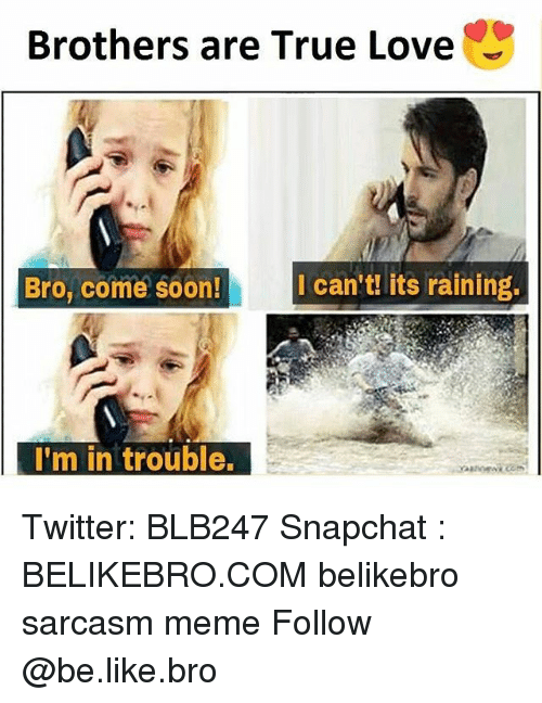 Be Like, Love, and Meme: Brothers are True Love  Bro, come  Ican't! its raining  I'm in trouble. Twitter: BLB247 Snapchat : BELIKEBRO.COM belikebro sarcasm meme Follow @be.like.bro