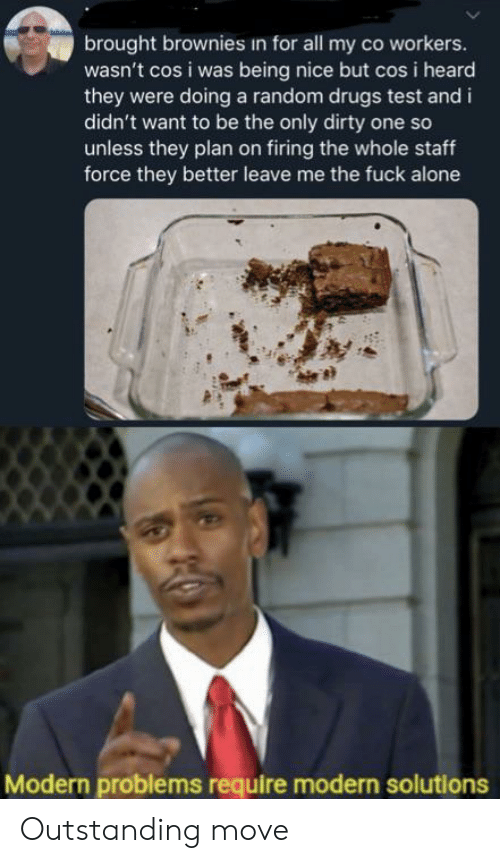 Firing: brought brownies in for all my co workers.  wasn't cos i was being nice but cos i heard  they were doing a random drugs test and i  didn't want to be the only dirty one so  unless they plan on firing the whole staff  force they better leave me the fuck alone  Modern problems require modern solutions Outstanding move