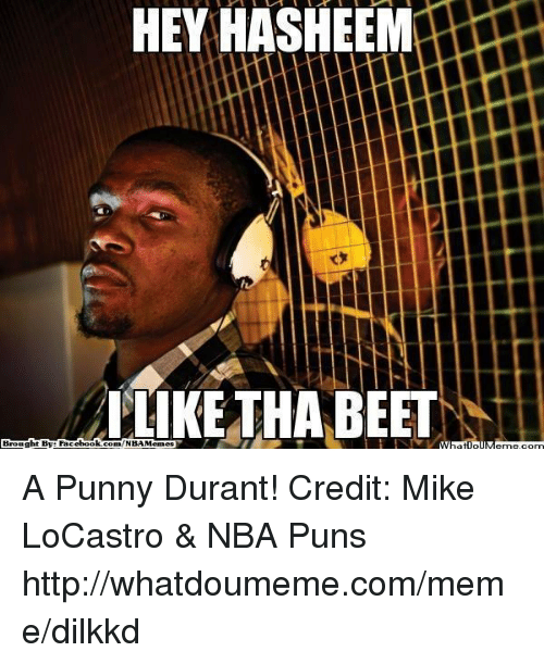 puns: Brought By Face  book  HEY HASHEEM  LIKE THA BEET  MM A Punny Durant! Credit: Mike LoCastro & NBA Puns http://whatdoumeme.com/meme/dilkkd