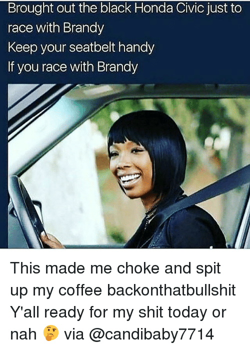Honda, Memes, and Shit: Brought out the black Honda Civic just to  race with Brandy  Keep your seatbelt handy  If you race with Brandy This made me choke and spit up my coffee backonthatbullshit Y'all ready for my shit today or nah 🤔 via @candibaby7714