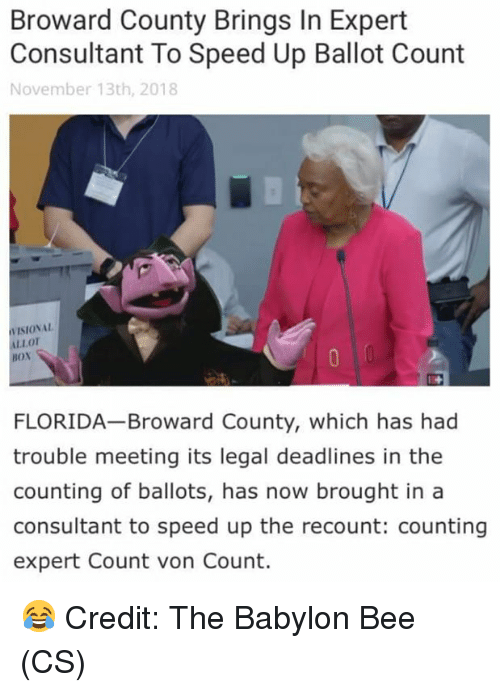 Speed Up: Broward County Brings In Expert  Consultant To Speed Up Ballot Count  November 13th, 2018  VISIONAL  LLOT  BOx  FLORIDA Broward County, which has had  trouble meeting its legal deadlines in the  counting of ballots, has now brought in a  consultant to speed up the recount: counting  expert Count von Count. 😂 Credit: The Babylon Bee (CS)
