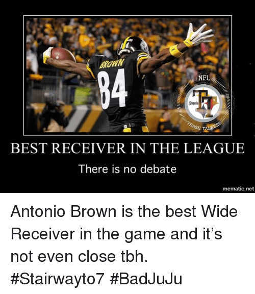 Memes, Nfl, and Tbh: BROWN  NFL  Steele  BEST RECEIVER IN THE LEAGUE  There is no debate  mematic.net Antonio Brown is the best Wide Receiver in the game and it's not even close tbh.   #Stairwayto7 #BadJuJu