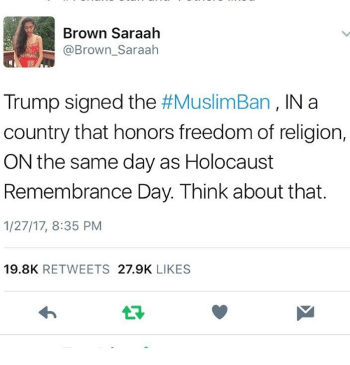 Memes, Holocaust, and 🤖: Brown Saraah  @Brown Saraah  Trump signed the  #MuslimBan IN a  country that honors freedom of religion,  ON the same day as Holocaust  Remembrance Day. Think about that  1/27/17, 8:35 PM  19.8K  RETWEETS  27.9K  LIKES