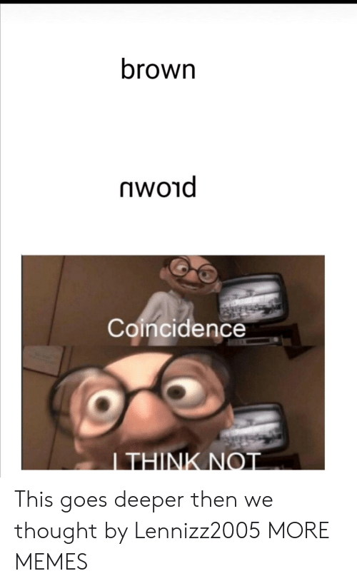 I Think Not: brown  woid  Coincidence  I THINK NOT This goes deeper then we thought by Lennizz2005 MORE MEMES