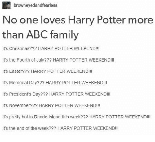 Rhode Island: browneyedandfearless  No one loves Harry Potter more  than ABC family  It's Christmas??? HARRY POTTER WEEKEND!!!  It's the Fourth of July??? HARRY POTTER WEEKEND!!!  It's Easter??? HARRY POTTER WEEKEND!!!  It's Memorial Day??? HARRY POTTER WEEKEND!!!  It's President's Day??? HARRY POTTER WEEKEND!!!  It's November?  HARRY POTTER WEEKEND!!!  It's pretty hot in Rhode Island this week??? HARRY POTTER WEEKEND!!  It's the end of the week??? HARRY POTTER WEEKEND!!!