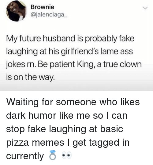 Dark Humor: Brownie  @jalenciaga  My future husband is probably fake  laughing at his girlfriend's lame ass  jokes rn. Be patient King, a true clown  is on the way. Waiting for someone who likes dark humor like me so I can stop fake laughing at basic pizza memes I get tagged in currently 💍 👀